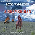 A Braver Man (       UNABRIDGED) by Royal Wade Kimes Narrated by John Pruden