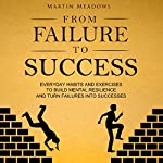From Failure to Success: Everyday Habits and Exercises to Build Mental Resilience and Turn Failures into Successes   Martin Meadows