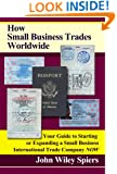 How Small Business Trades Worldwide: Your Guide to Starting or Expanding a Small Business International Trade Company Now