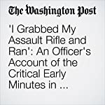 'I Grabbed My Assault Rifle and Ran': An Officer's Account of the Critical Early Minutes in Orlando | Stephanie McCrummen,Abigail Hauslohner
