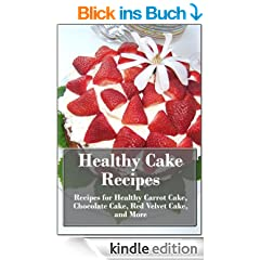 Healthy Cake Recipes: Recipes for Healthy Carrot Cake, Chocolate Cake, Red Velvet Cake, and More (The Ultimate Healthy Recipes) (English Edition)