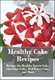 Healthy Cake Recipes: Recipes for Healthy Carrot Cake, Chocolate Cake, Red Velvet Cake, and More (The Ultimate Healthy Recipes)