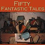 Fifty Fantastic Tales | H. G. Wells,Edith Wharton,Hugh Walpole,F. Anstey,O. Henry,Neil Munro,Arthur Morisson