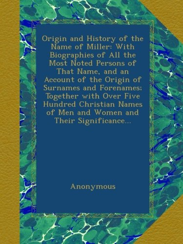 Origin And History Of The Name Of Miller: With Biographies Of All The Most Noted Persons Of That Name, And An Account Of The Origin Of Surnames And ... Of Men And Women And Their Significance... front-1077044