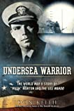 Undersea Warrior: The World War II Story of Mush Morton and the USS Wahoo