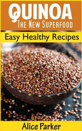 QUINOA: The New Superfood: Easy Healthy Recipes for Breakfast, Lunch and Dinner by Alice Parker