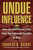 Charles R. Geisst Undue Influence: How the Wall Street Elite Puts The Financial System at Risk
