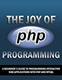 The Joy of PHP: A Beginner's Guide to Programming Interactive Web Sites