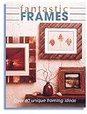 Fantastic Frames: Over 60 Unique Framing Ideas