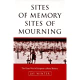 Sites of Memory, Sites of Mourning: The Great War in European Cultural History (Studies in the Social and Cultural History of Modern Warfare) ~ J. M. Winter