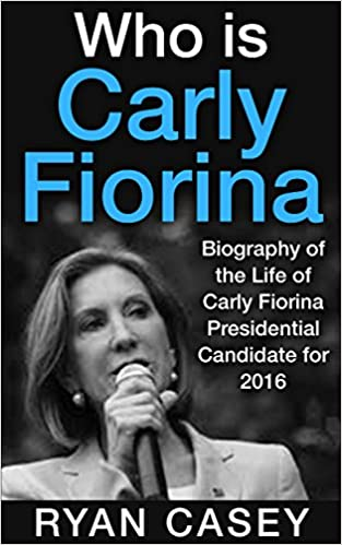 Who Is Carly Fiorina?: The Biography of the Life and Times of Carly Fiorina - Biographies of the top presidential candidates running for President 2016