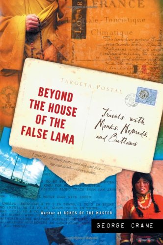 Beyond The House Of The False Lama : Travels With Monks, Nomads, And Outlaws, GEORGE CRANE