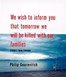 We Wish to Inform You That Tomorrow We Will be Killed with Our Families: Stories from Rwanda Philip Gourevitch