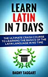 Latin: Learn Latin In 7 DAYS! - The Ultimate Crash Course to Learning the Basics of the Latin Language In No Time (Latin, Greek, Spanish, German, Italian, French, Portuguese) (English Edition)