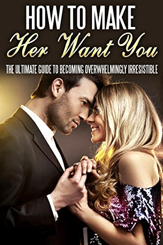 Sarah Jones - How To Make Her Want You: The Ultimate Guide To Becoming Overwhelmingly Irresistible (Love, Lust, passion Book 1) (English Edition)