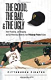 The Good, the Bad, & the Ugly: Pittsburgh Pirates: Heart-Pounding, Jaw-Dropping, and Gut-Wrenching Moments from Pittsburgh Pirates History