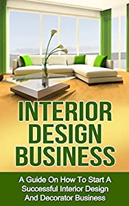 INTERIOR DESIGN BUSINESS: A Guide on How to Start a Successful Budget Home Based Interior Design and Decorating Business (interior design, interior decoration, decorator business)