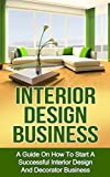 Interior Design Business: A Guide on How to Start a Successful Interior Design and Decorator Business (interior design, interior decoration, decorator business)
