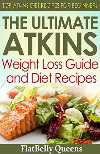 The Ultimate Atkins Weight Loss Guide and Diet Recipes: Top Atkins Diet Recipes for Beginners (Atkins Low Carb Weight Loss Diet Book) by FlatBelly Queens