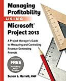 Managing Profitability Using Microsoft Project 2013: A Project Manager's Guide to Measuring and Controlling Revenue-Genera...