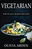 Vegetarian: Top Plant-Based Recipes: The Beginners Guide to a Vegetarian Lifestyle© with The Top 170+ Healthy Recipes (Includes 8 FULL Weeks FULL Month Meal Plan, Vegetarian Diet Weight Loss Cookbook)