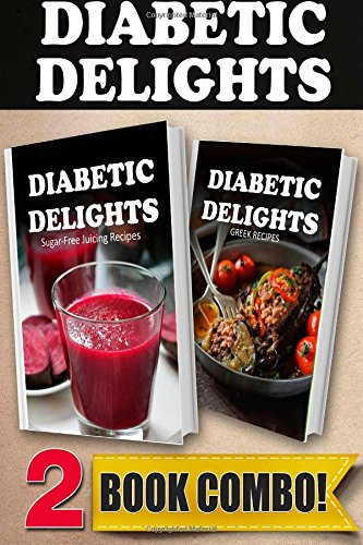 Sugar-Free Juicing Recipes and Sugar-Free Greek Recipes: 2 Book Combo (Diabetic Delights ) by Ariel Sparks