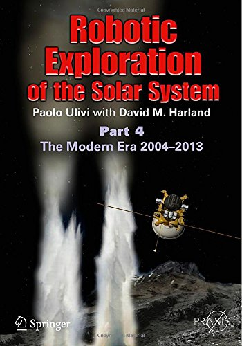 Robotic Exploration Of The Solar System: Part 4: The Modern Era 2004 -2013 (Springer Praxis Books / Space Exploration)