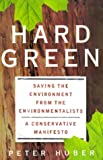 Hard Green: Saving the Environment from the Environmentalists : A Conservative Manifesto