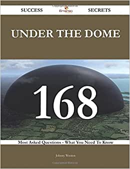 Under The Dome 168 Success Secrets - 168 Most Asked Questions On Under The Dome - What You Need To Know