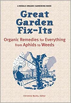 Great Garden Fix-Its: Organic Remedies for Everything from Aphids to Weeds (Rodale Organic Gardening, Christine Bucks