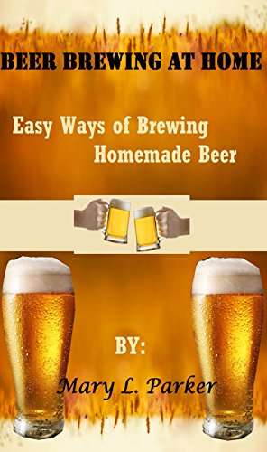 Beer Brewing At Home: Easy Ways of Brewing Homemade Beer by Mary L. Parker