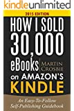 How I Sold 30,000 eBooks on Amazon's Kindle-An Easy-To-Follow Self-Publishing Guidebook 2015 Edition