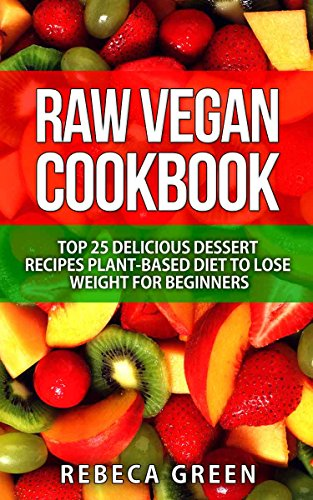 Raw Vegan Cookbook: Top 25 Delicious Dessert Recipes Plant-Based Diet to Lose Weight for Beginners by Rebeca Green