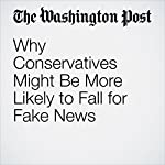 Why Conservatives Might Be More Likely to Fall for Fake News | Christopher Ingraham