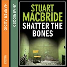 Shatter the Bones (       UNABRIDGED) by Stuart MacBride Narrated by Steve Worsley