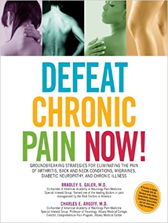 Defeat Chronic Pain Now!: Groundbreaking Strategies for Eliminating the Pain of Arthritis, Back and Neck Conditions, Migraines