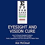 Eyesight and Vision Cure: How to Prevent Eyesight Problems, How to Improve Your Eyesight, Foods, Supplements, and Eye Exercises for Better Vision | Ace McCloud