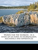 img - for Words for the workers ; in a series of lectures to workingmen, mechanics and apprentices book / textbook / text book