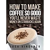 How to Make Coffee So Good You'll Never Waste Money on Starbucks Again (The Coffee Maestro Series Book 1) ~ Luca Vincenzo