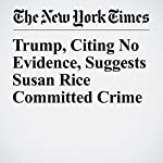 Trump, Citing No Evidence, Suggests Susan Rice Committed Crime | Glenn Thrush,Maggie Haberman
