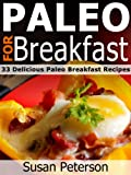 Paleo For Breakfast - 33 Delicious Paleo Breakfast Recipes (Quick and Easy Paleo Recipes)
