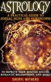 ASTROLOGY: A Practical Guide to Zodiac Signs and Horoscopes for Business Success, Personal Development, Romantic Love, and More! (Horoscopes 2015, Zodiac ... Attract Love, Manifesting Succes)