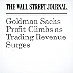 Goldman Sachs Profit Climbs as Trading Revenue Surges | Liz Hoffman,Rachel Louise Ensign