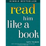 Read Him Like a Book: How to Decipher Men's Body Language to Get What You Want in Dating and Relationships ~ Nate Truman