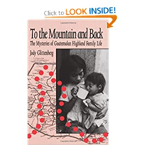 To the Mountain and Back: The Mysteries of Guatemalan Highland Family Life Jody Glittenberg