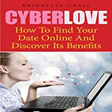 Cyber Love: How to Find Your Date Online and Discover Its Benefits (       UNABRIDGED) by Bridgette Craig Narrated by Yael Maritz