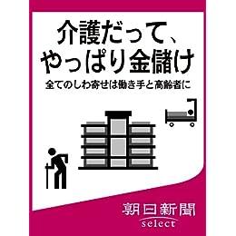 介護だって、やっぱり金儲け 全てのしわ寄せは働き手と高齢者に (朝日新聞デジタルSELECT)