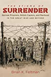 The Stigma of Surrender: German Prisoners, British Captors, and Manhood in the Great War and Beyond