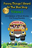 Funny Things I Heard at the Bus Stop: Volume 1: A Collection of Short Stories for Young Readers