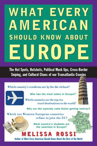 What Every American Should Know About Europe: The Hot Spots, Hotshots, Political Muck-ups, Cross-Border Sniping, and Cultural Chaos of Our Transatlantic Cousins, Melissa Rossi